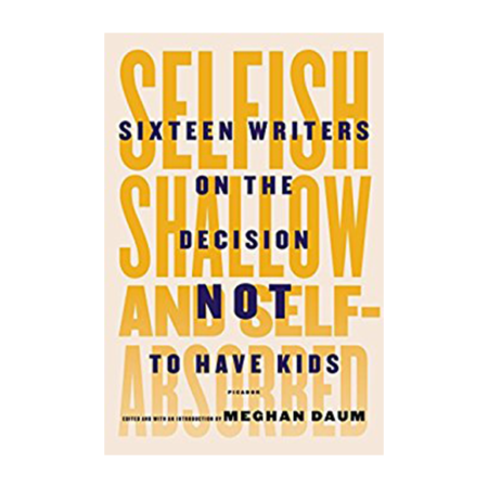 Selfish, Shallow, & Self-Absorbed: Sixteen Writers on the Decision Not to Have Kids