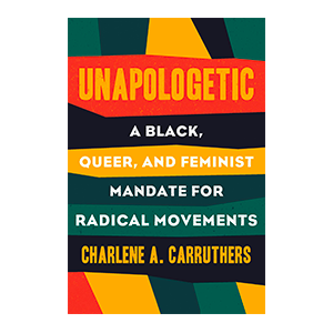Unapologetic a black, queer, and feminist mandate for radical movements books by Charlene A Carruthers